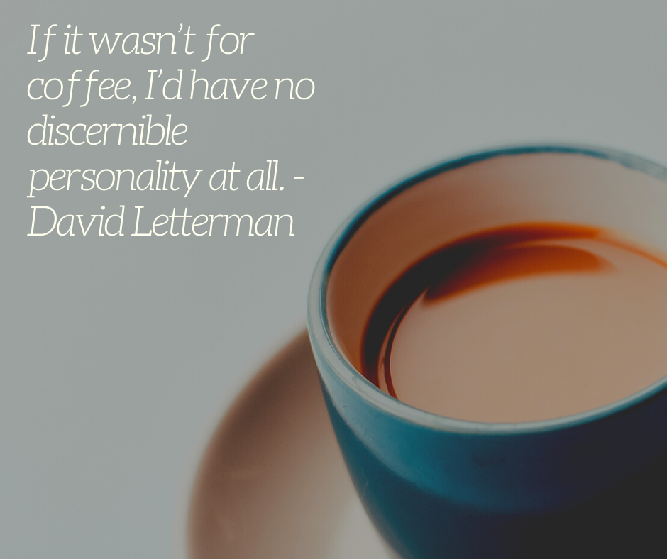 If it wasn't for coffee, I'd have no discernible personality at all. - David Letterman