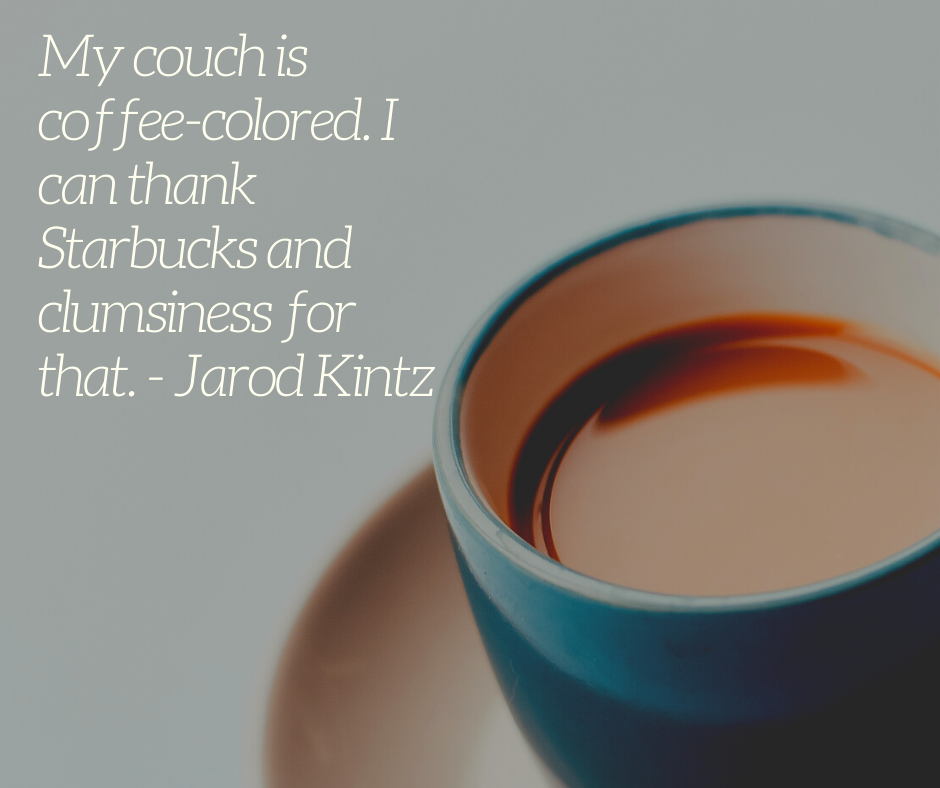 My couch is coffee-colored. I can thank Starbucks and clumsiness for that. - Jarod Kintz
