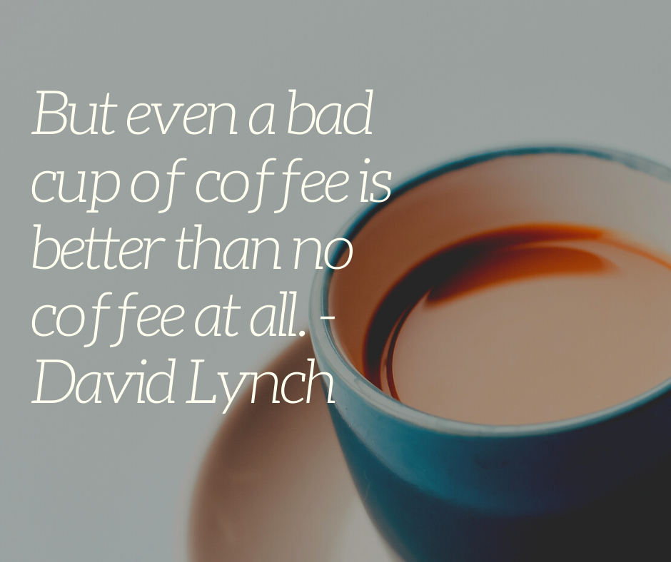 David Lynch But even a bad cup of coffee is better than no coffee at all.