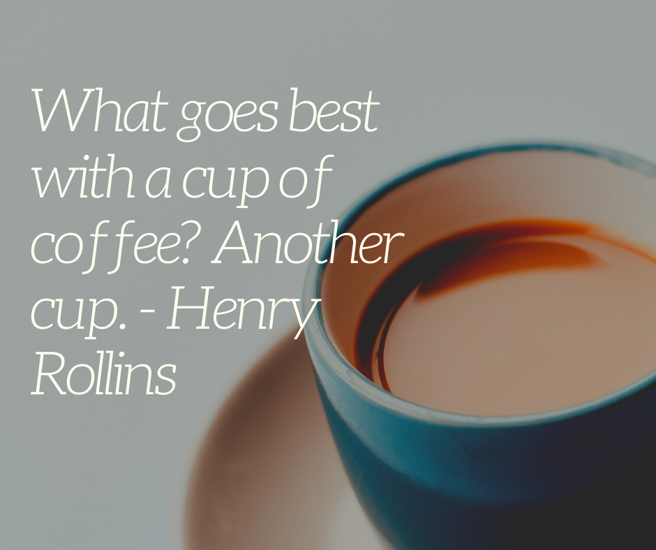 What goes best with a cup of coffee? Another cup. - Henry Rollins