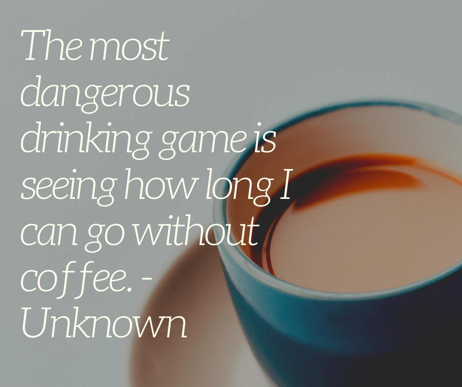 The most dangerous drinking game is seeing how long I can go without coffee. - Unknown