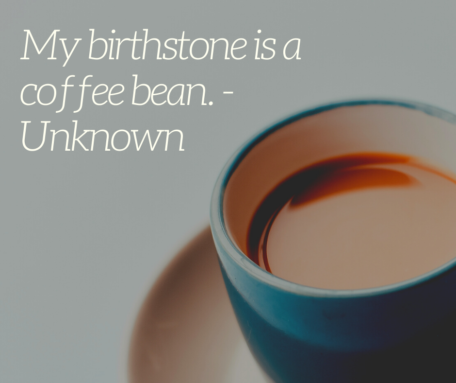 My birthstone is a coffee bean. - Unknown