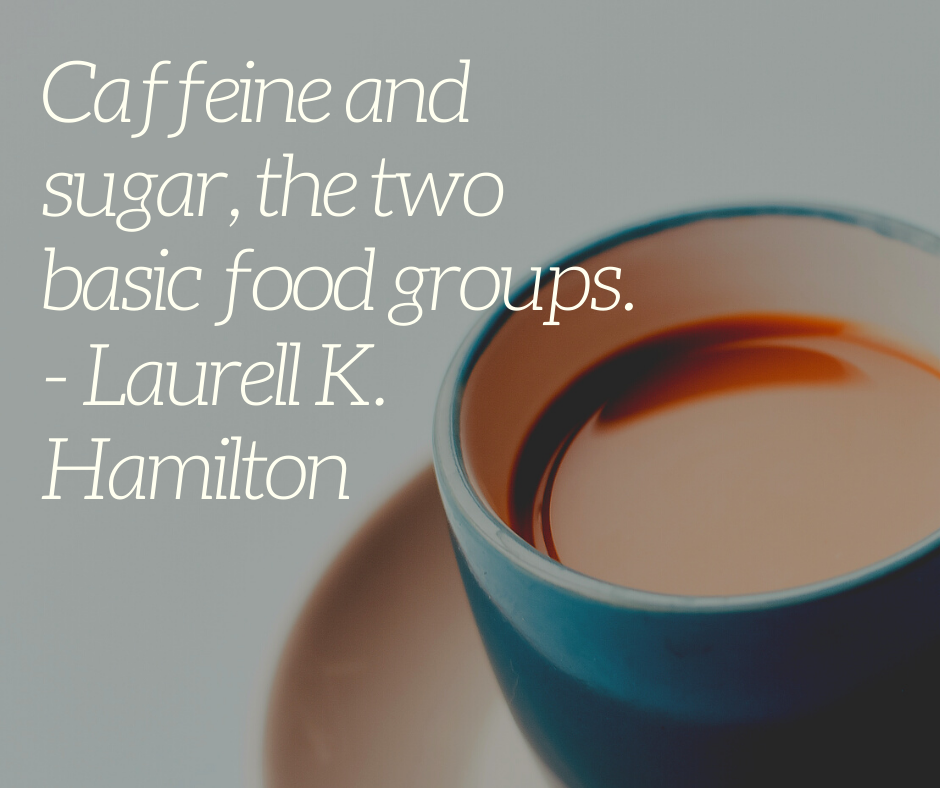 Caffeine and sugar, the two basic food groups. - Laurell K. Hamilton