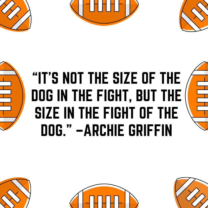 """""""It's not the size of the dog in the fight, but the size in the fight of the dog."""" –Archie Griffin"""