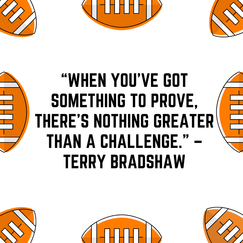 """""""When you've got something to prove, there's nothing greater than a challenge."""" –Terry Bradshaw"""