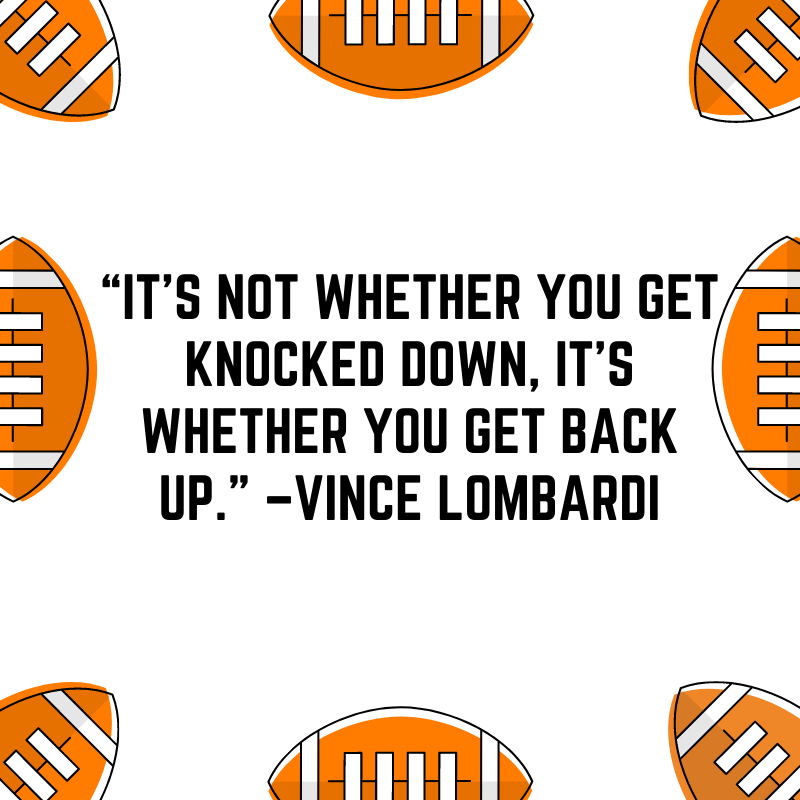 """""""It's not whether you get knocked down, it's whether you get back up."""" –Vince Lombardi"""