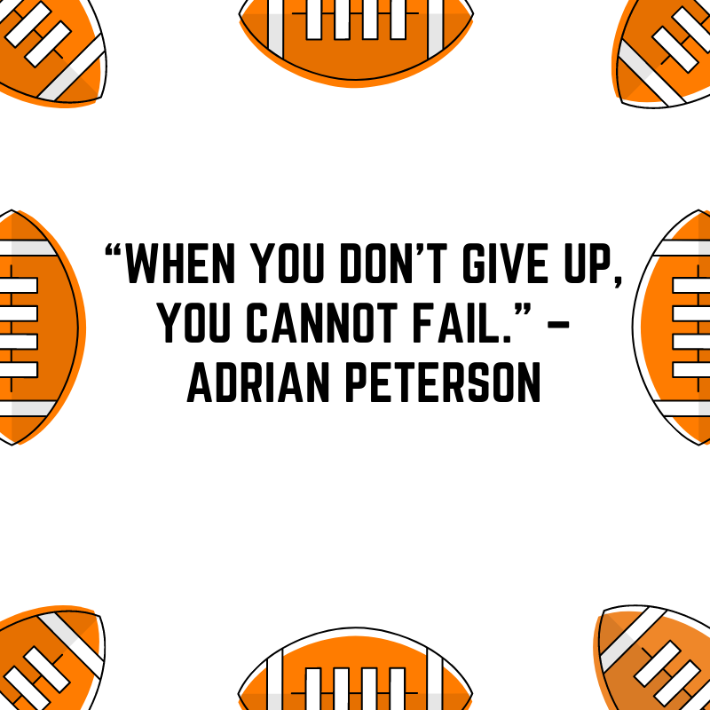 """""""When you don't give up, you cannot fail."""" –Adrian Peterson"""