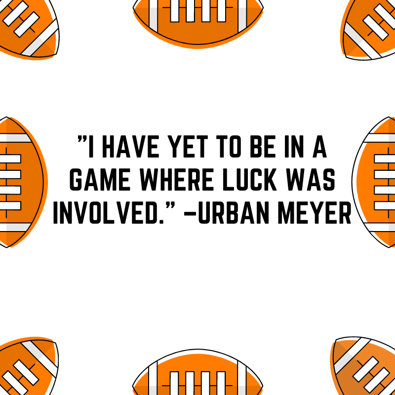 """""""I have yet to be in a game where luck was involved."""" –Urban Meyer"""