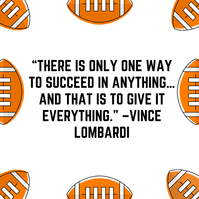 """""""There is only one way to succeed in anything…and that is to give it everything."""" –Vince Lombardi"""