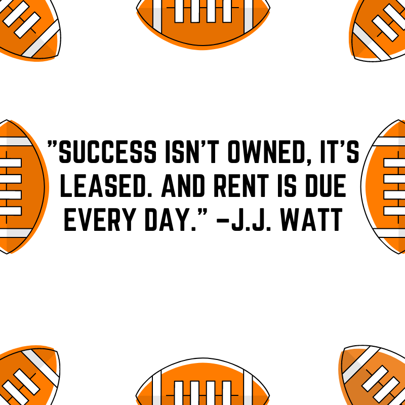"""""""Success isn't owned, it's leased. And rent is due every day."""" –J.J. Watt"""