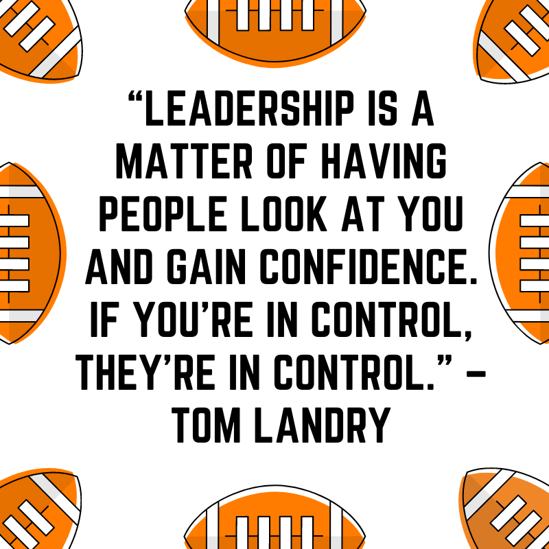 """""""Leadership is a matter of having people look at you and gain confidence. If you're in control, they're in control."""" –Tom Landry"""