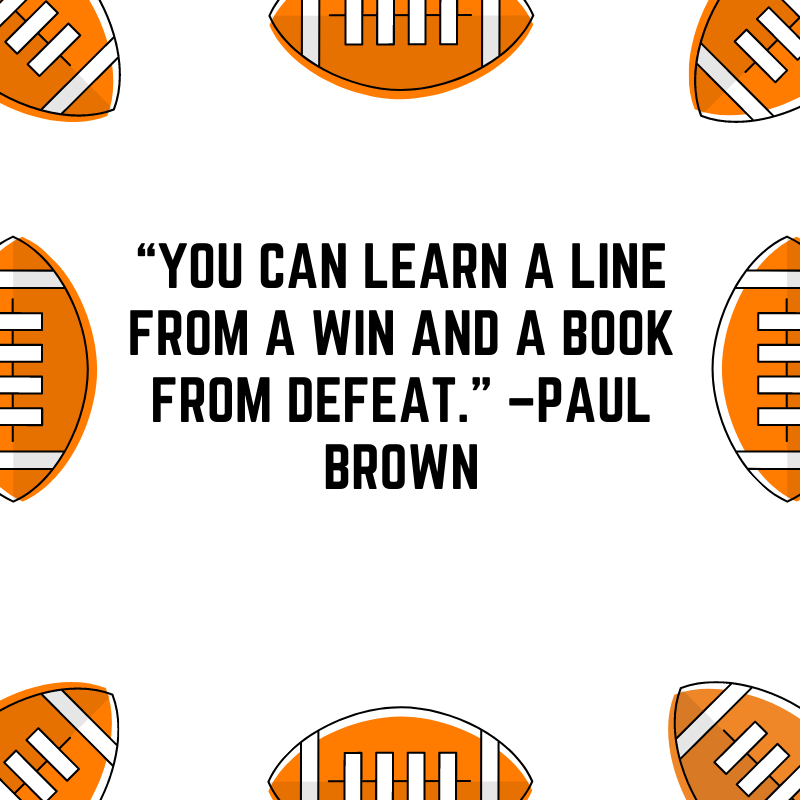 """""""You can learn a line from a win and a book from defeat."""" –Paul Brown"""