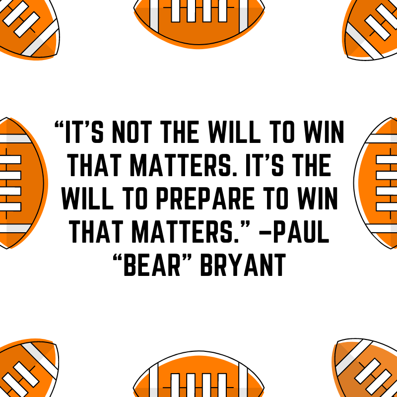 """""""It's not the will to win that matters. It's the will to prepare to win that matters."""" –Paul """"Bear"""" Bryant"""