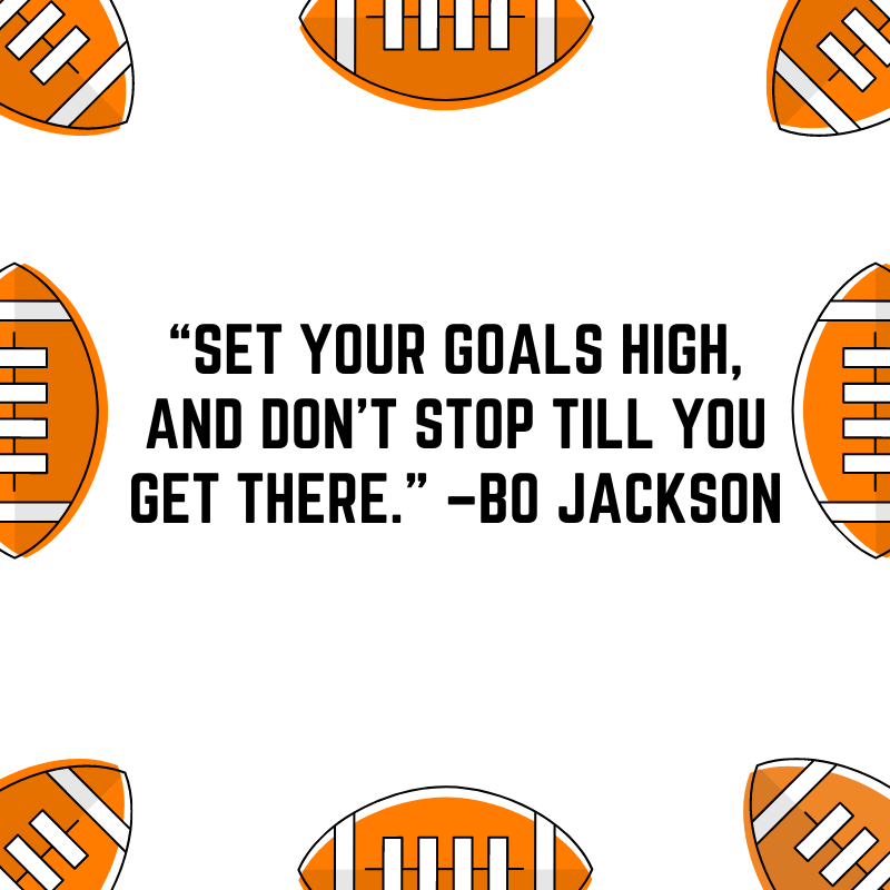 """""""Set your goals high, and don't stop till you get there."""" –Bo Jackson"""