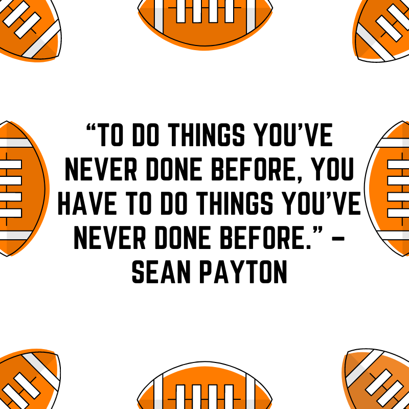 """""""To do things you've never done before, you have to do things you've never done before."""" –Sean Payton"""