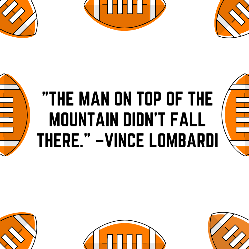 """""""The man on top of the mountain didn't fall there."""" –Vince Lombardi"""