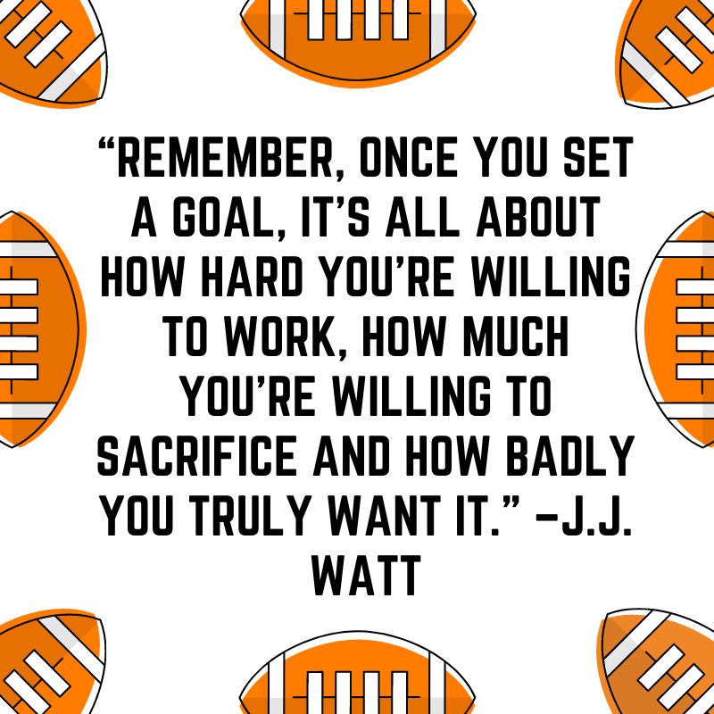 """""""Remember, once you set a goal, it's all about how hard you're willing to work, how much you're willing to sacrifice and how badly you truly want it."""" –J.J. Watt"""