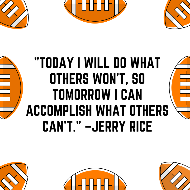 """""""Today I will do what others won't, so tomorrow I can accomplish what others can't."""" –Jerry Rice"""
