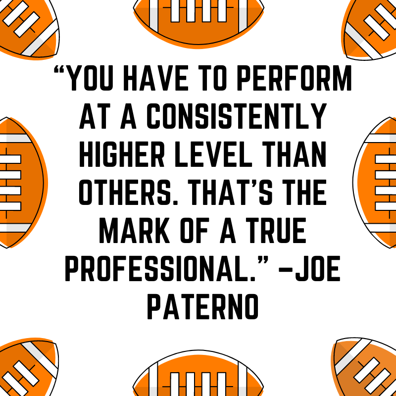 """""""You have to perform at a consistently higher level than others. That's the mark of a true professional."""" –Joe Paterno"""