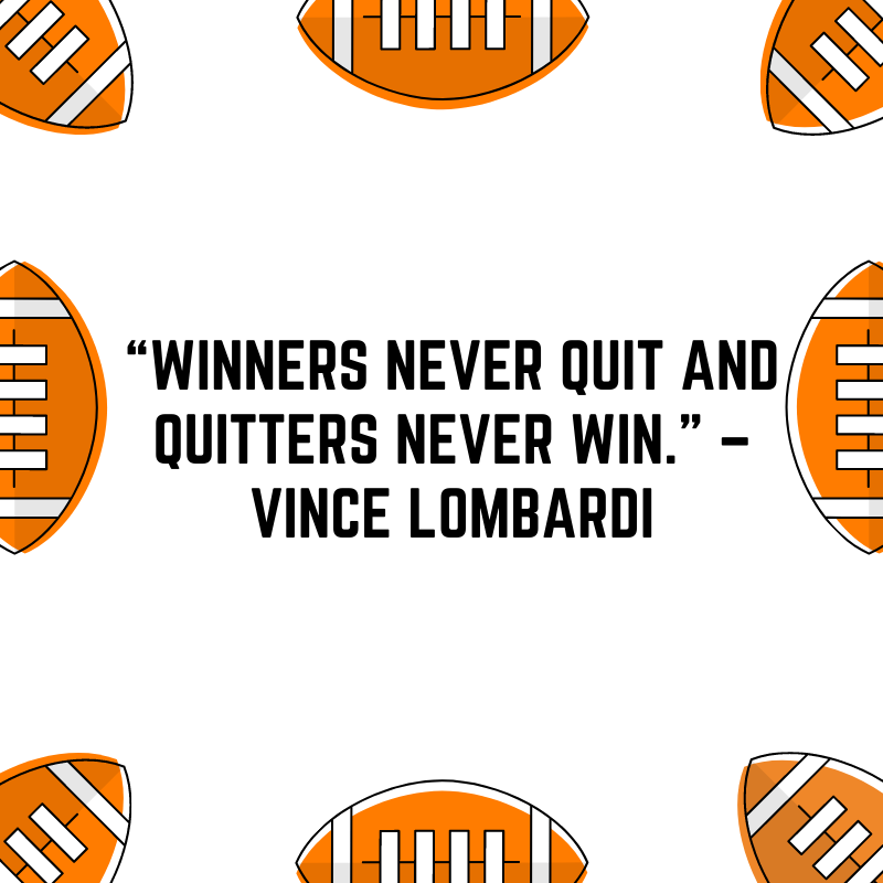 """""""Winners never quit and quitters never win."""" –Vince Lombardi"""