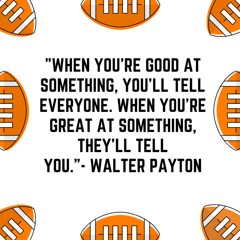 """""""When you're GOOD at something, you'll tell everyone. When you're GREAT at something, they'll tell you.""""--Walter Payton"""