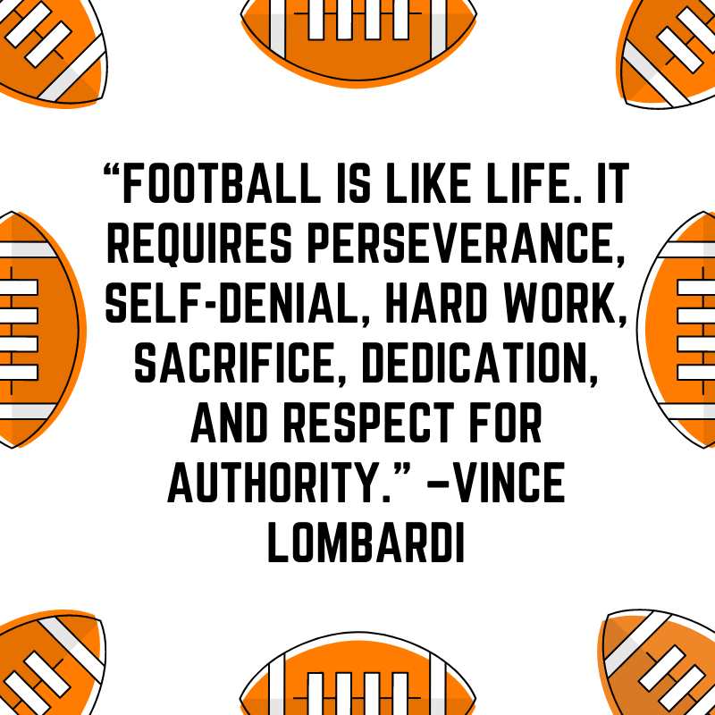 """""""Football is like life. It requires perseverance, self-denial, hard work, sacrifice, dedication, and respect for authority."""" –Vince Lombardi"""