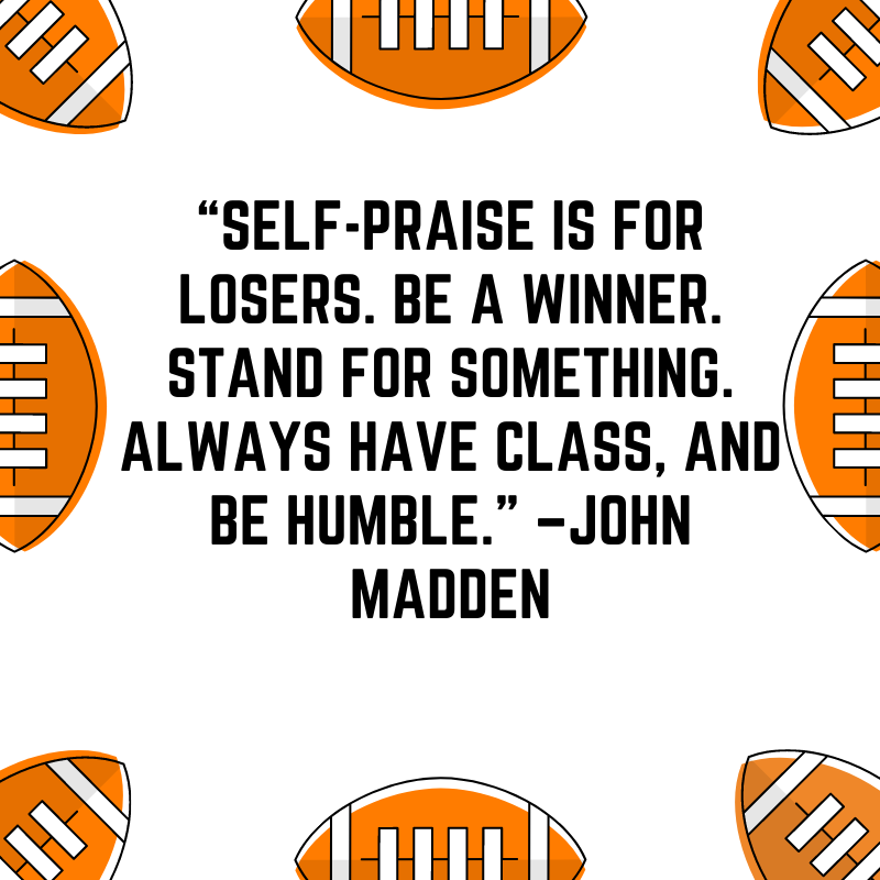 """""""Self-praise is for losers. Be a winner. Stand for something. Always have class, and be humble."""" –John Madden"""