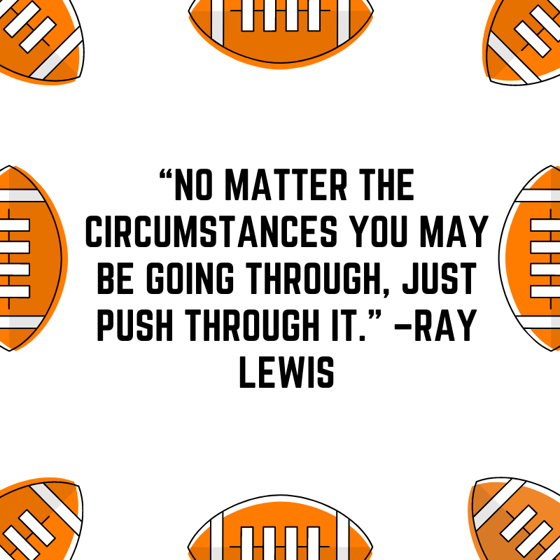 """""""No matter the circumstances you may be going through, just push through it."""" –Ray Lewis"""