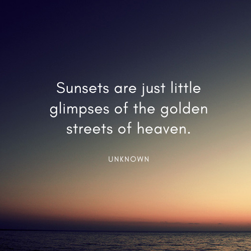 Sunsets are just little glimpses of the golden streets of heaven.