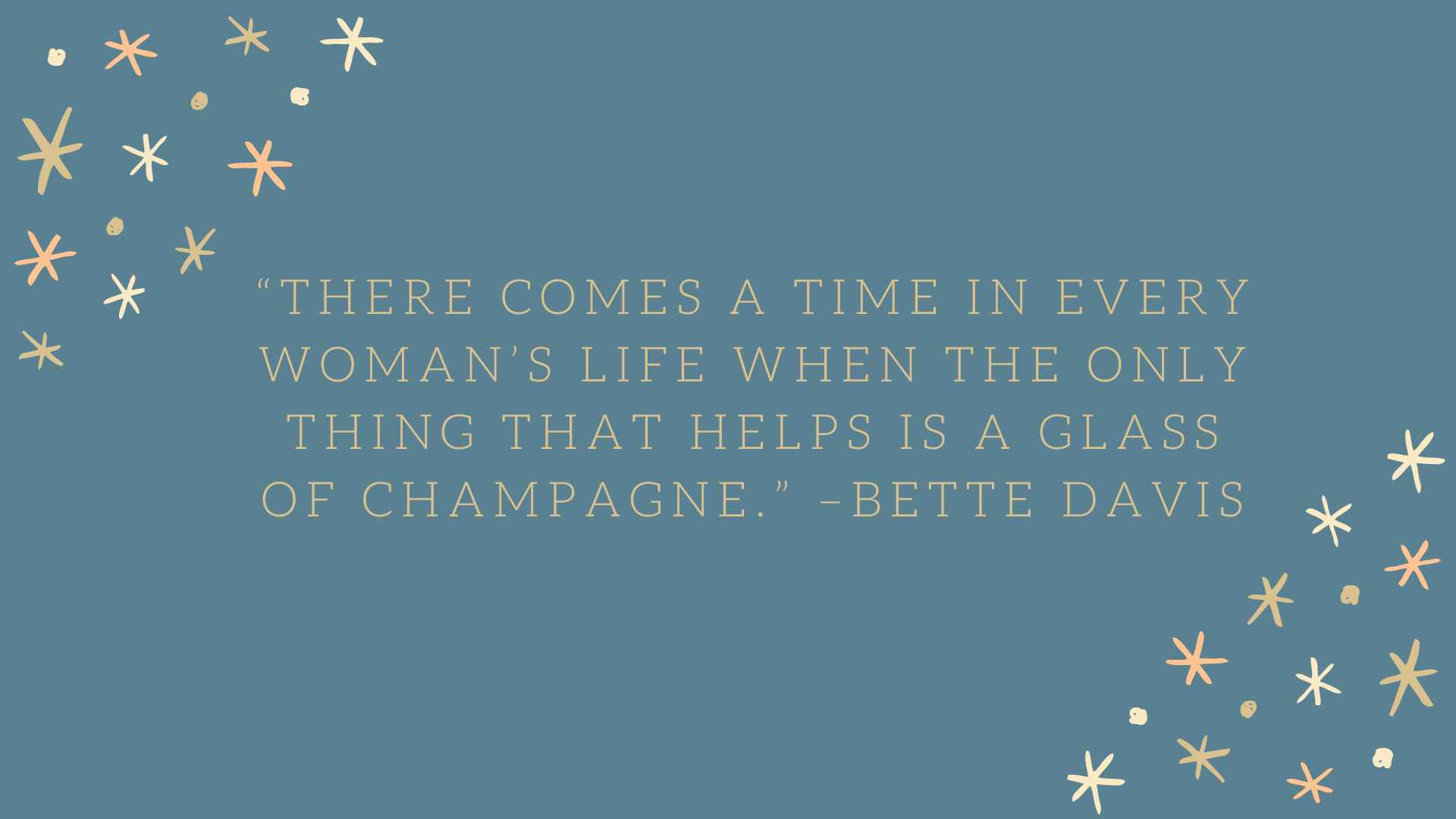 """There comes a time in every woman's life when the only thing that helps is a glass of champagne."" –Bette Davis"