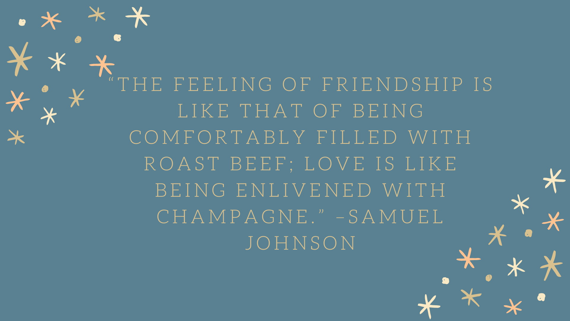 """The feeling of friendship is like that of being comfortably filled with roast beef; love is like being enlivened with champagne."" –Samuel Johnson"
