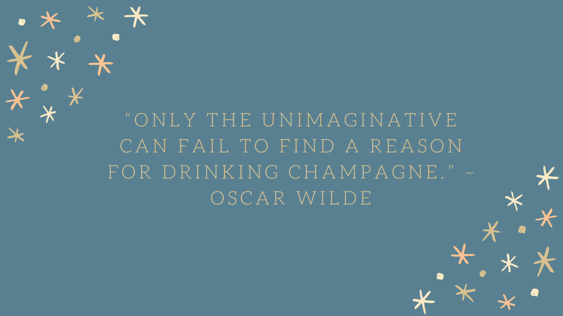 """Only the unimaginative can fail to find a reason for drinking champagne."" –Oscar Wilde"