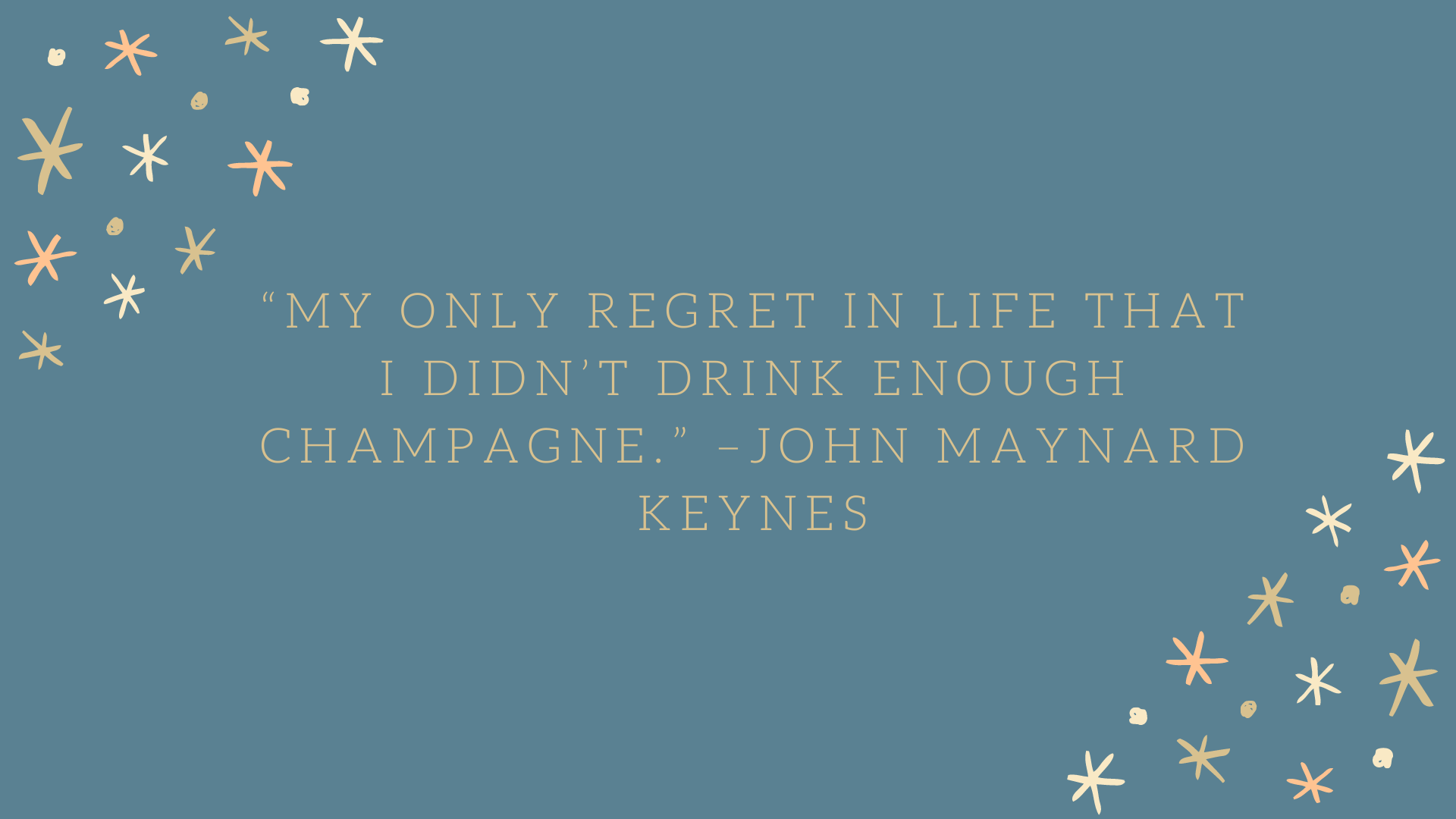 """My only regret in life that I didn't drink enough champagne."" –John Maynard Keynes"