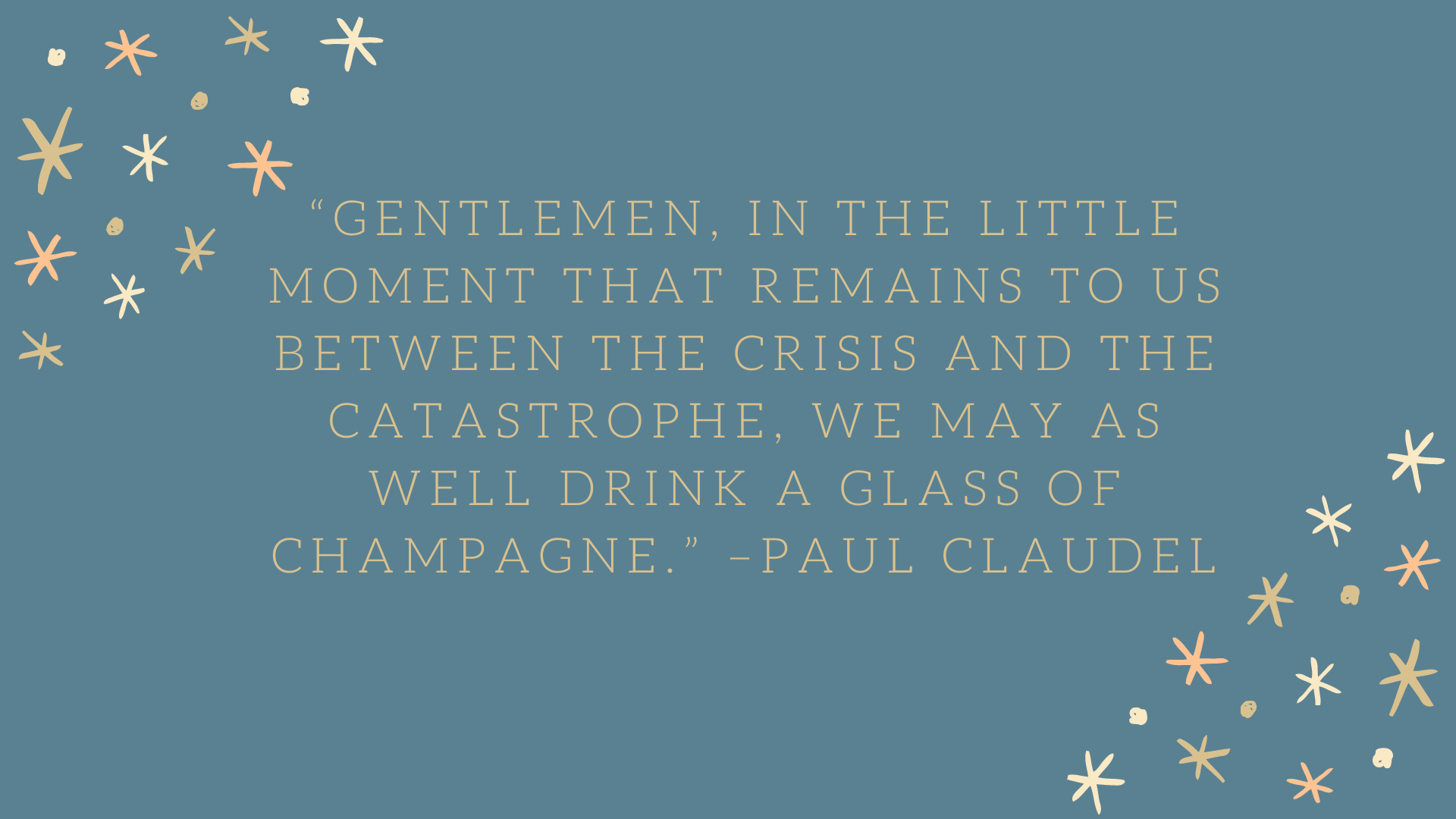 """Gentlemen, in the little moment that remains to us between the crisis and the catastrophe, we may as well drink a glass of champagne."" –Paul Claudel"