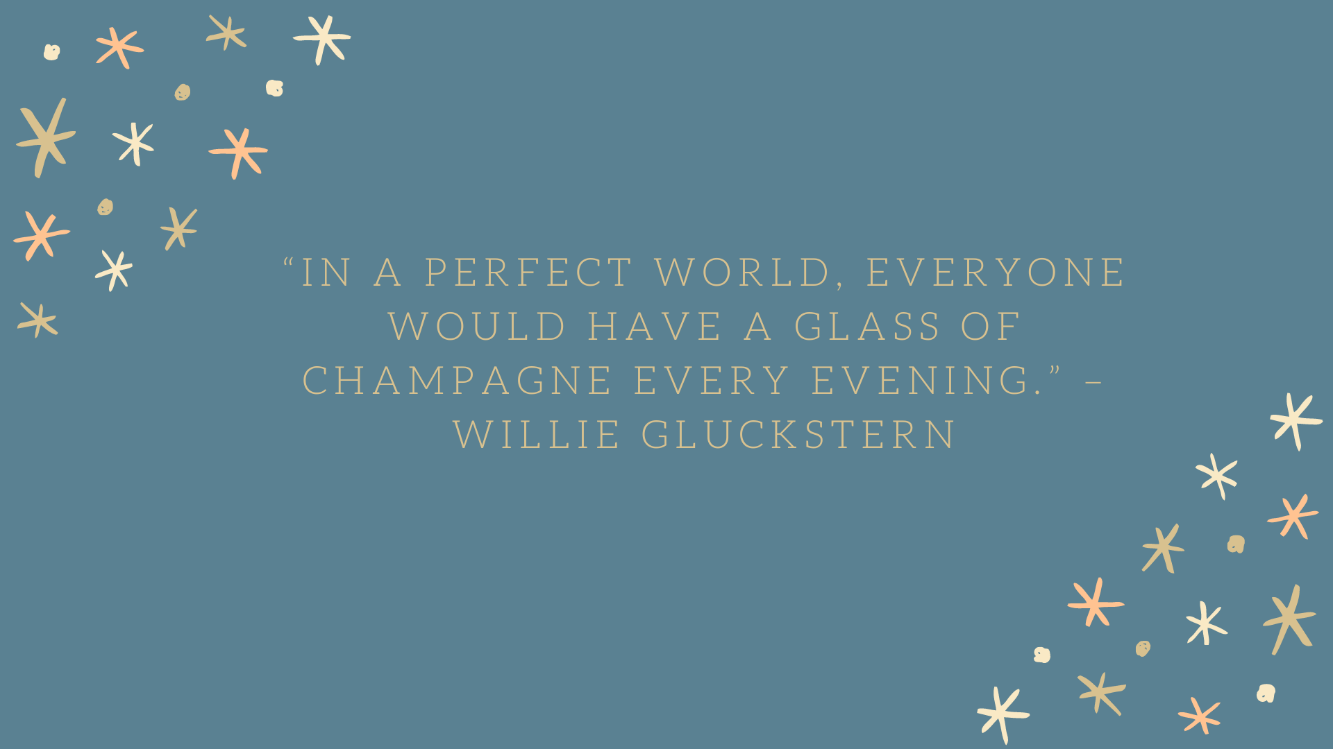 """In a perfect world, everyone would have a glass of champagne every evening."" –Willie Gluckstern"