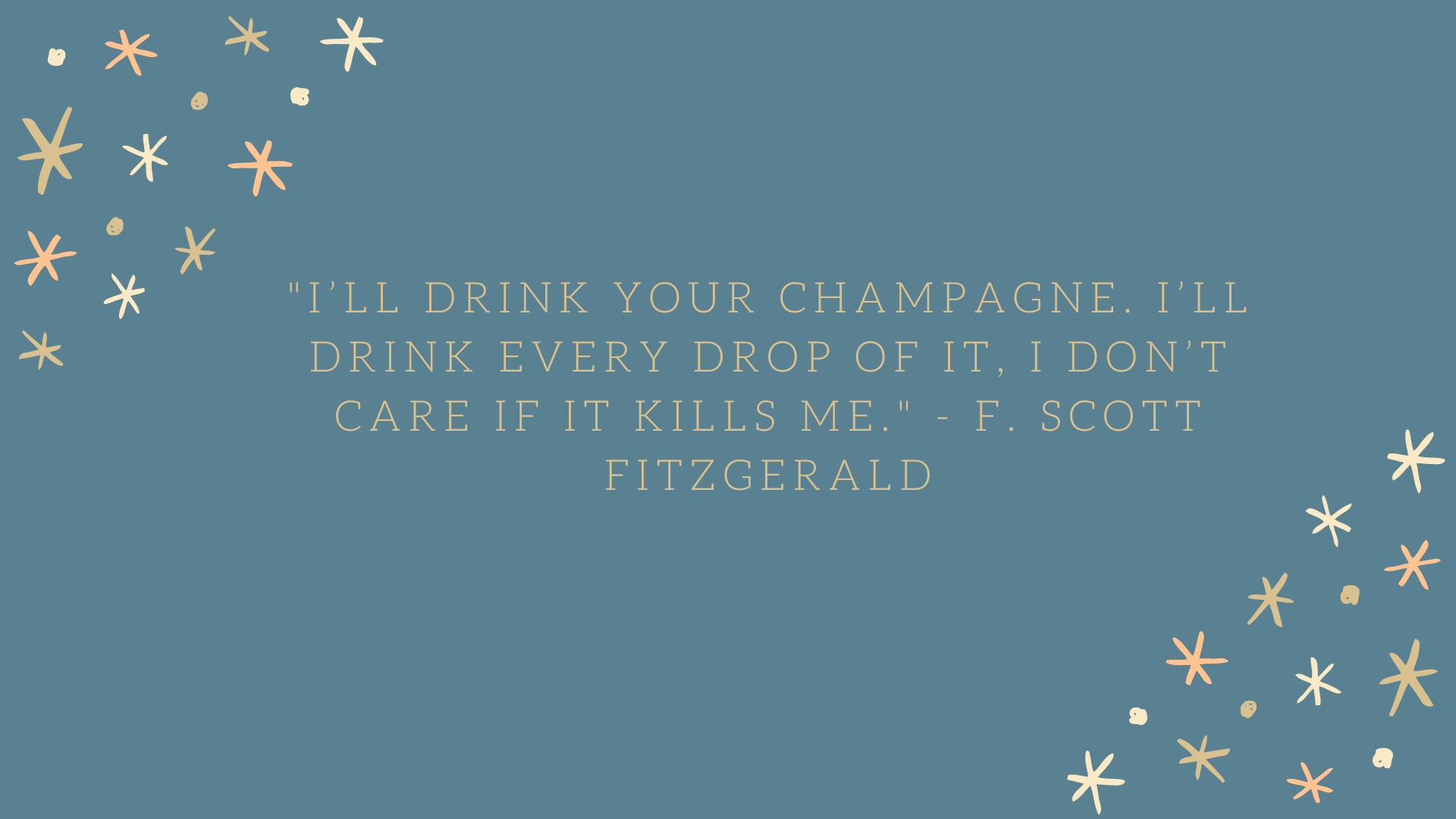 I'll drink your champagne. I'll drink every drop of it, I don't care if it kills me. | F. Scott Fitzgerald