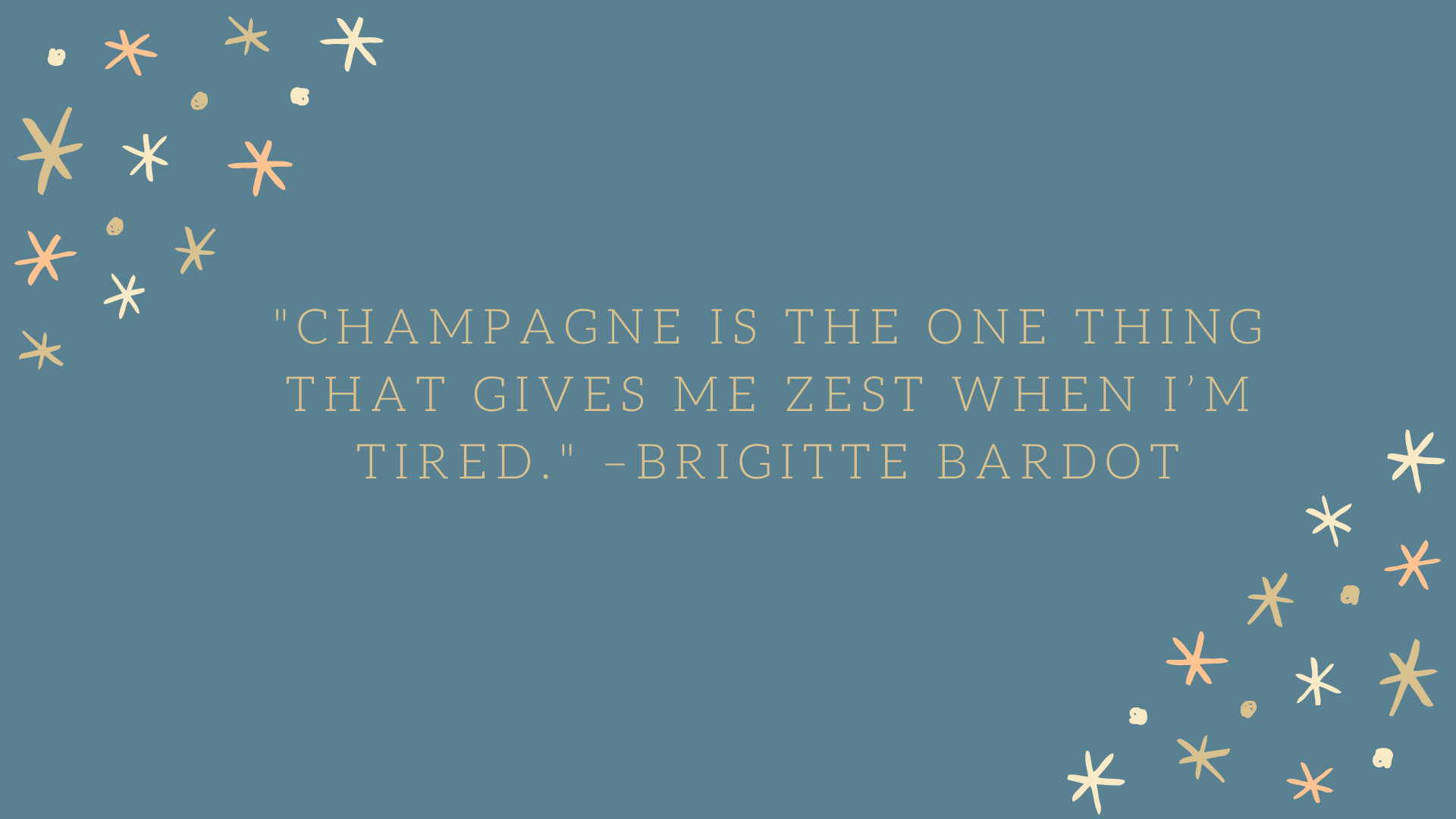 """Champagne is the one thing that gives me zest when I'm tired."" –Brigitte Bardot"