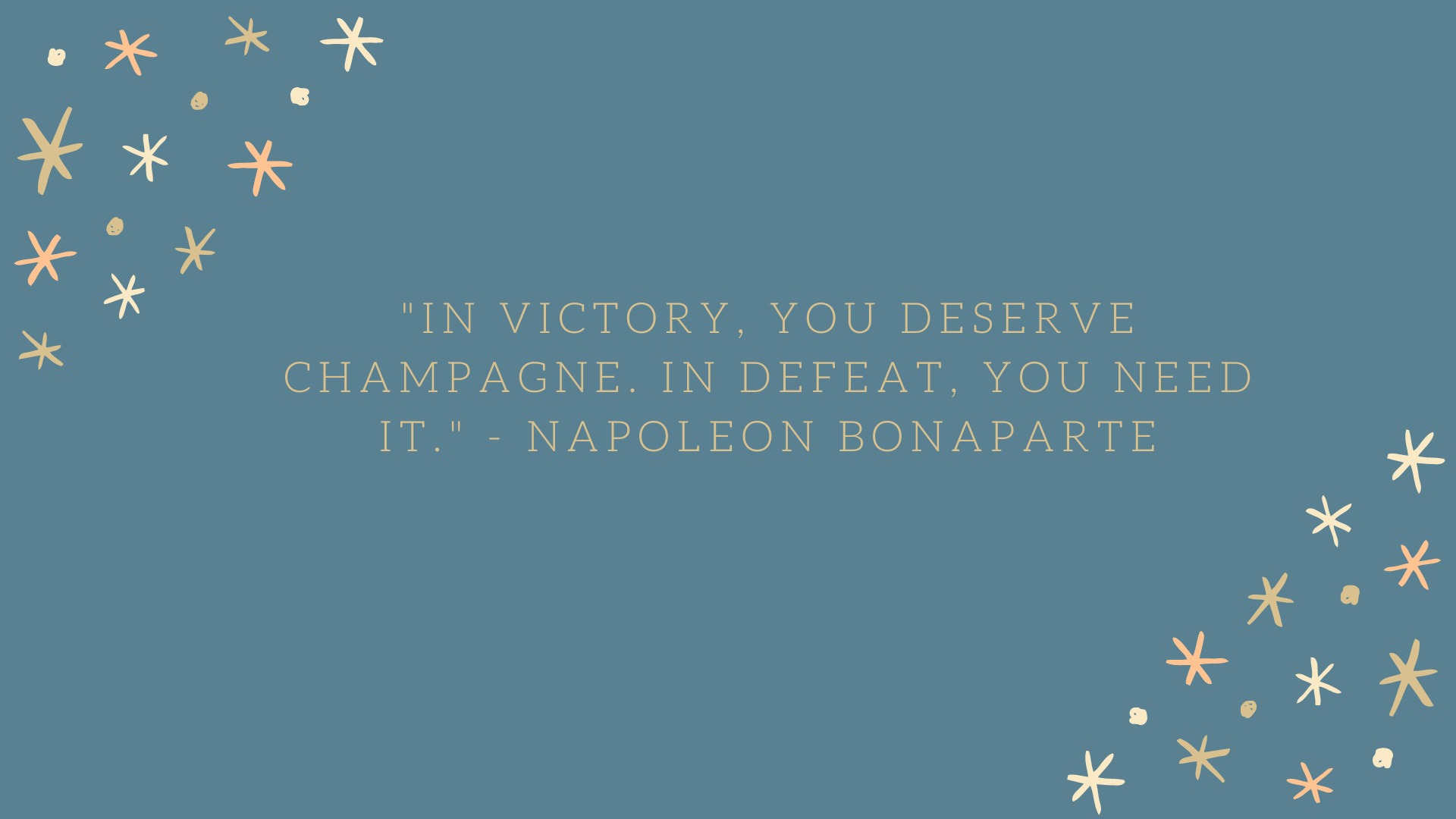 n victory, you deserve champagne. In defeat, you need it. | Napoleon Bonaparte