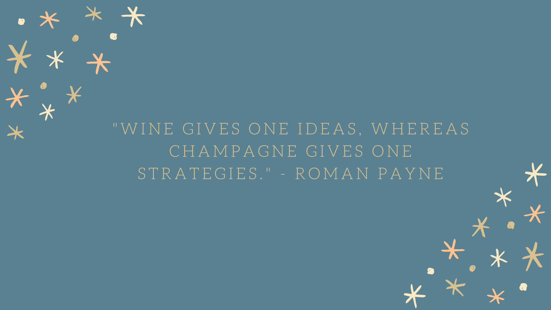 Wine gives one 'ideas,' whereas champagne gives one 'strategies'. | Roman Payne