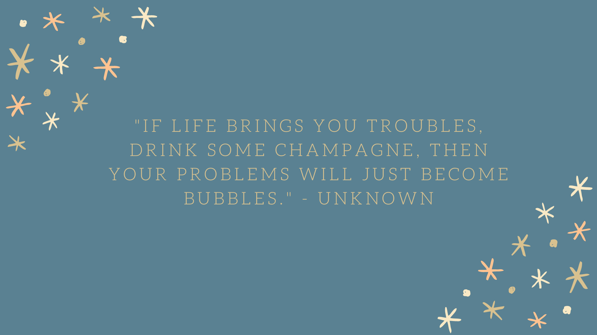 """If life brings you troubles, drink some champagne, then your problems will just become bubbles."" - Unknown"