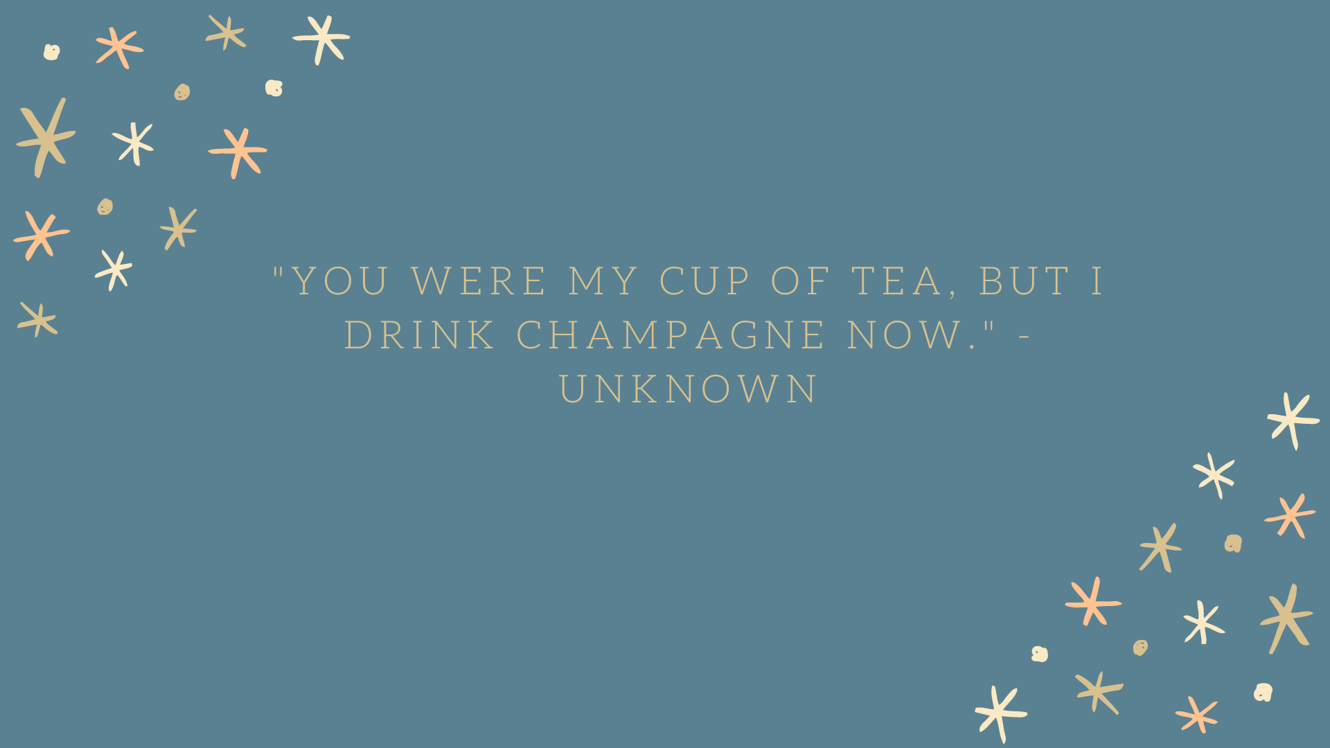 """You were my cup of tea, but I drink champagne now."" - Unknown"