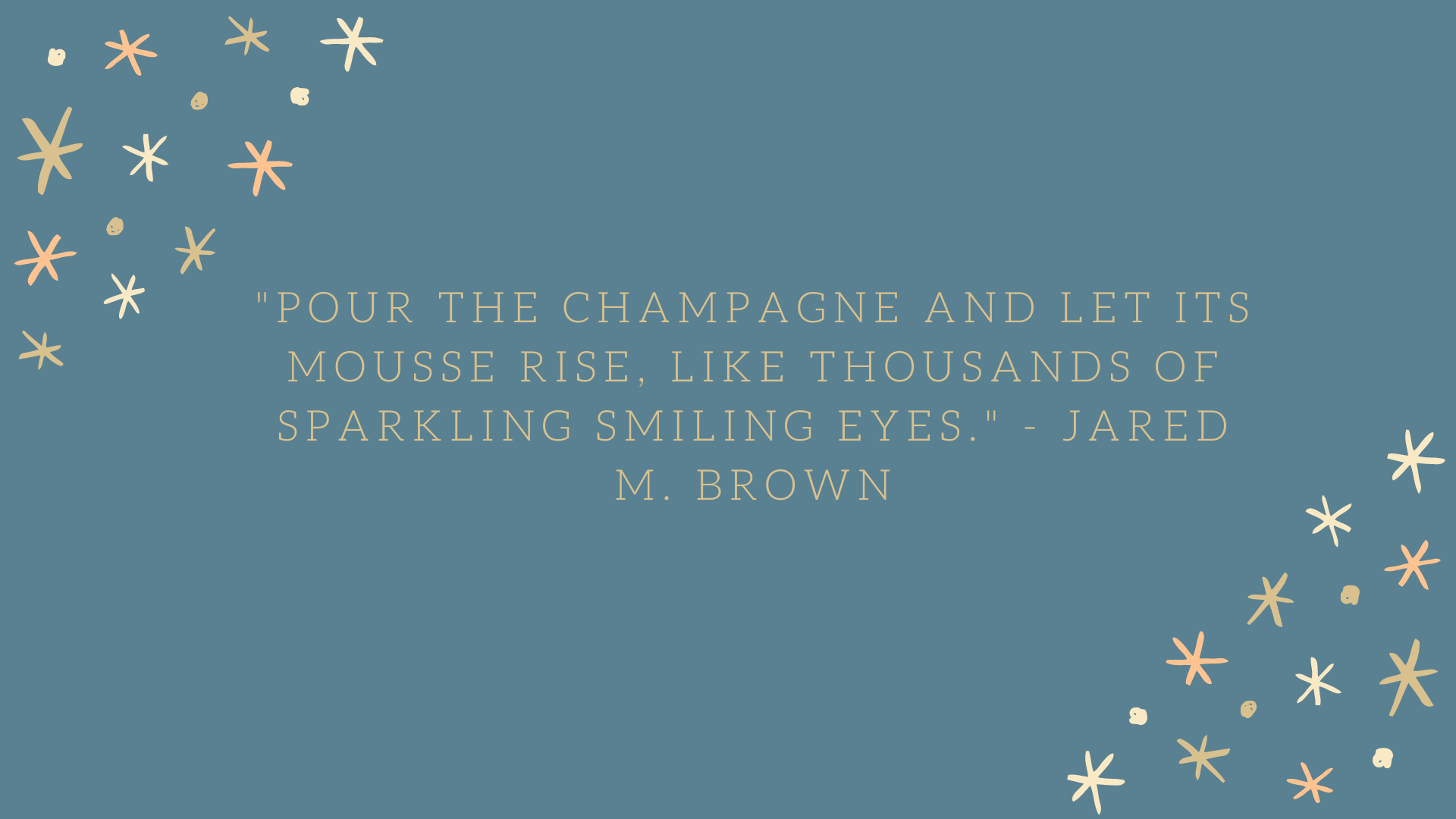Pour the champagne and let its mousse rise, like thousands of sparkling smiling eyes. | Jared M. Brown