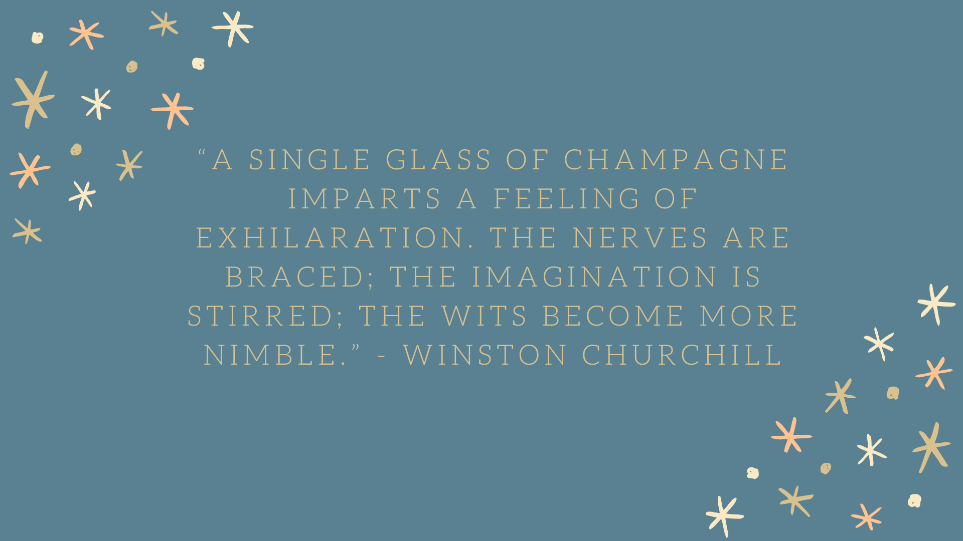 """A single glass of champagne imparts a feeling of exhilaration. The nerves are braced; the imagination is stirred; the wits become more nimble."" - Winston Churchill"