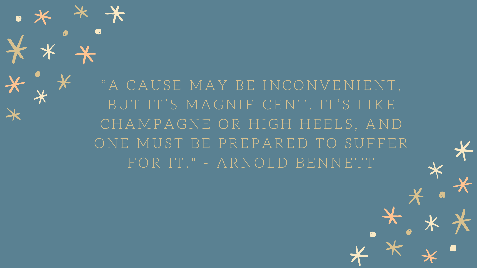 """A cause may be inconvenient, but it's magnificent. It's like champagne or high heels, and one must be prepared to suffer for it."" - Arnold Bennett"