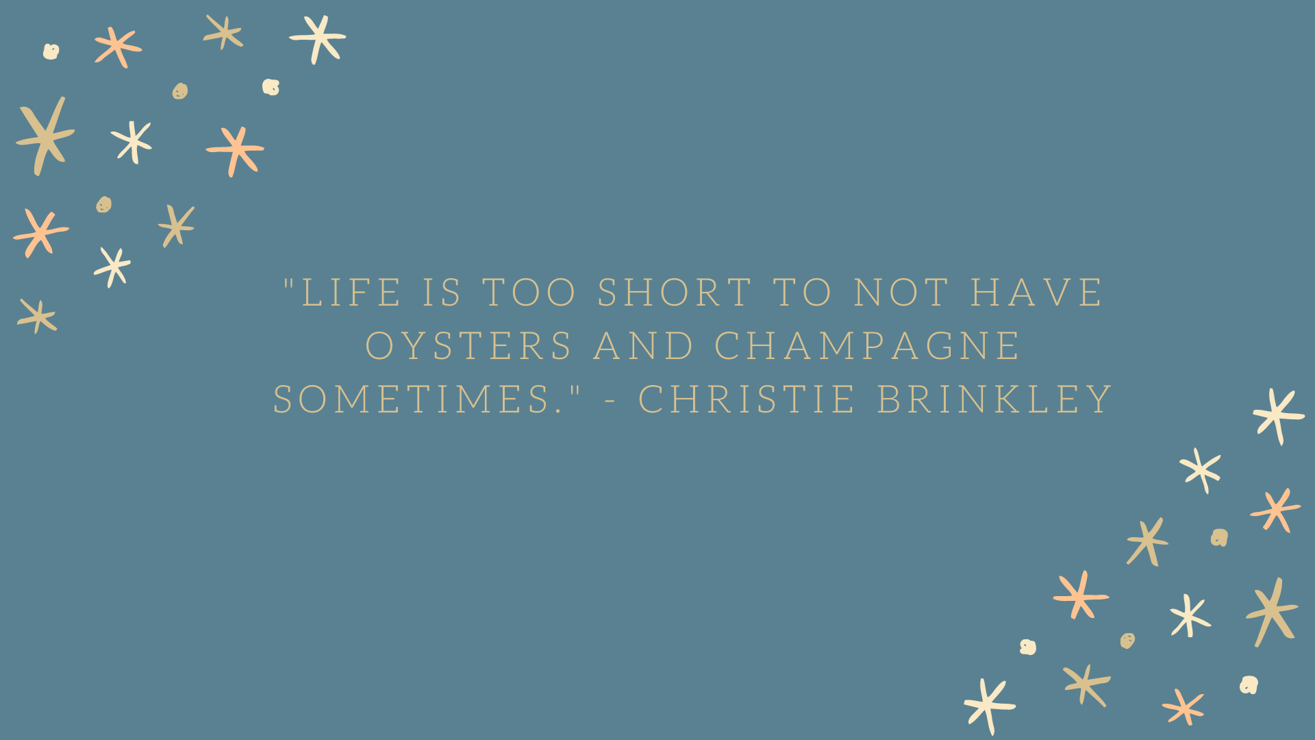"""Life is too short to not have oysters and champagne sometimes."" - Christie Brinkley"