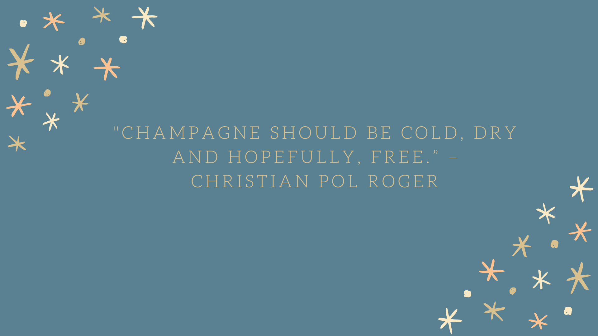 """Champagne should be cold, dry and hopefully, free."" – Christian Pol Roger"