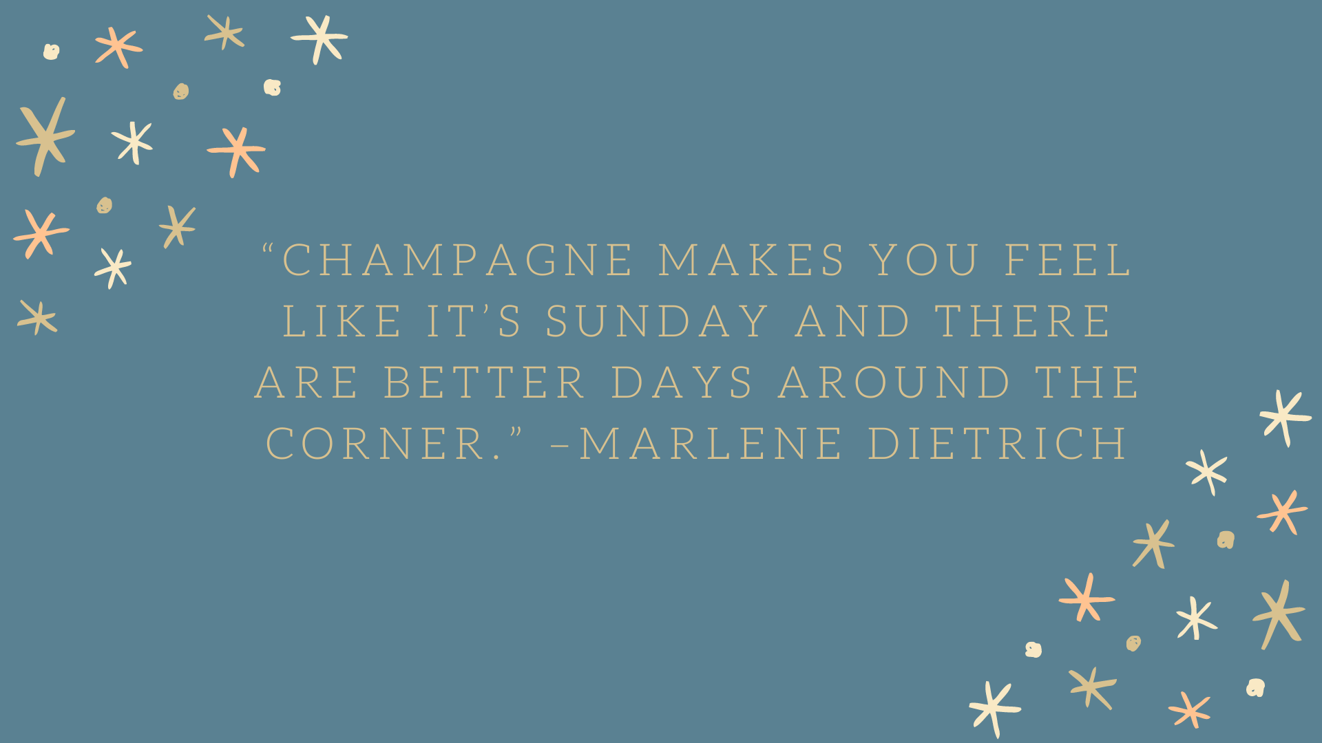 """Champagne makes you feel like it's Sunday and there are better days around the corner."" –Marlene Dietrich"