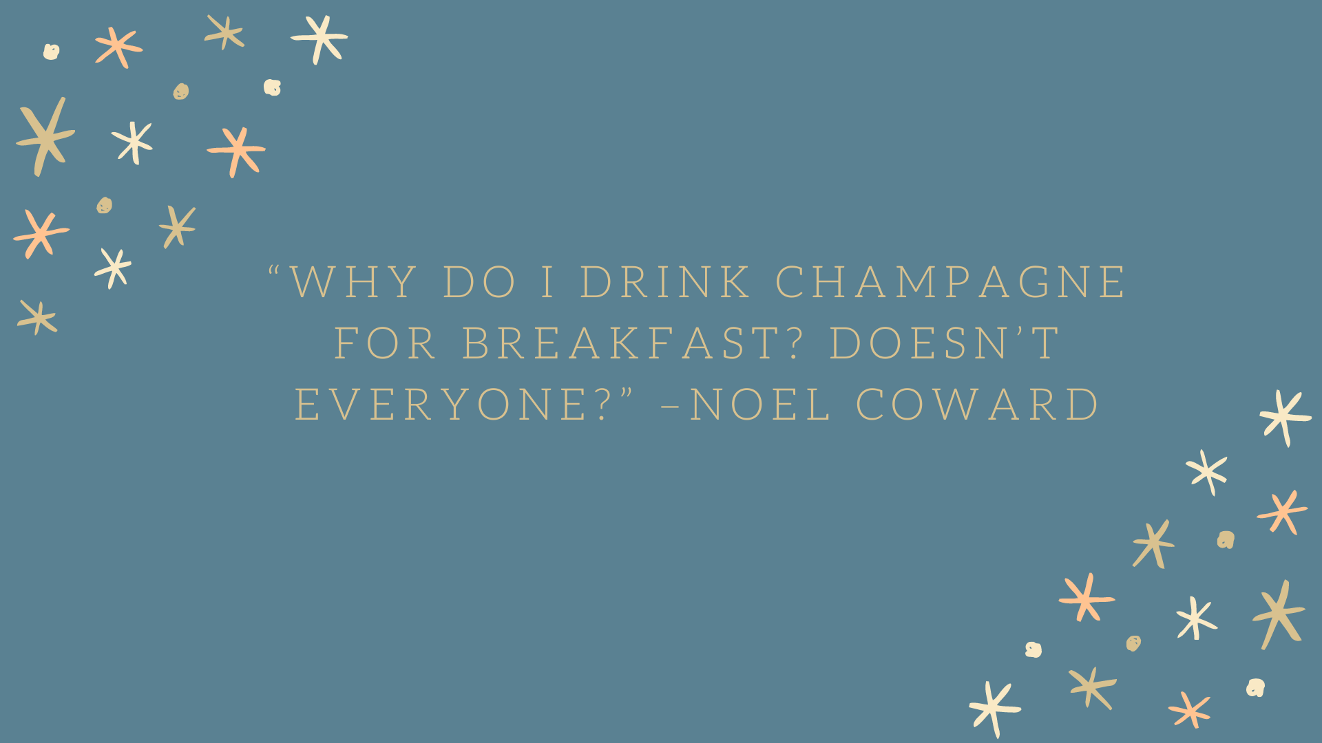 """Why do I drink champagne for breakfast? Doesn't everyone?"" –Noel Coward"