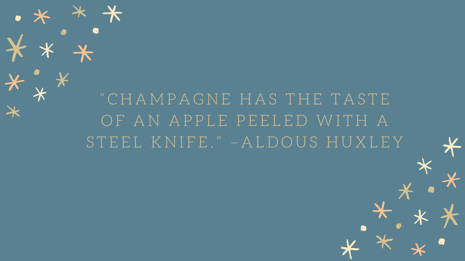 """Champagne has the taste of an apple peeled with a steel knife."" –Aldous Huxley"
