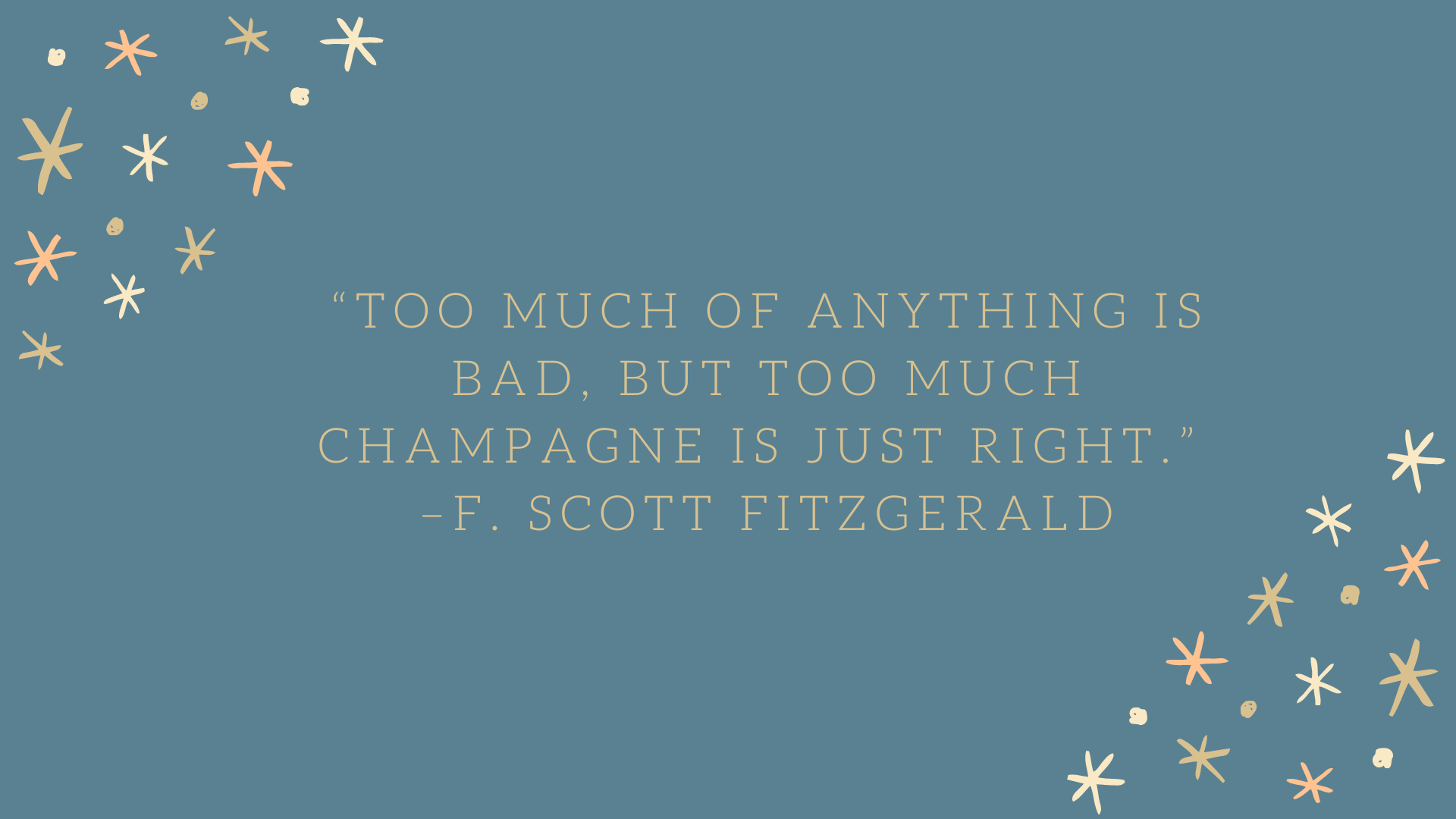 """Too much of anything is bad, but too much champagne is just right."" –F. Scott Fitzgerald"